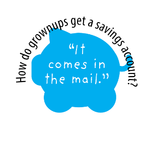 "How do grownups get a savings account? ""It comes in the mail."""