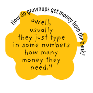 "How do grownups get money from the bank? ""Well, usually they just type in some numbers how many money they need."""