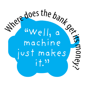 "Where does the bank get its money? ""Well, a machine just makes it."""